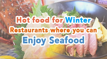 Hot food for Winter - Restaurants where you can enjoy seafood